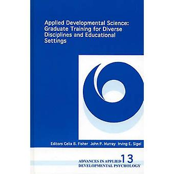 Applied Developmental Science Graduate Training for Diverse Disciplines and Educational Settings by Sigel & Irving E.