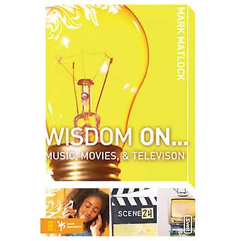 Wisdom on ... Music - Movies and Television by Mark Matlock - 9780310