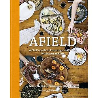 Afield - A Chef's Guide to Preparing and Cooking Wild Game and Fish by