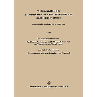 Kombinierter Widerstands Und LichtbogenVakuumofen Zur Verarbeitung Von Titanschwamm. Erforschung Neuer Wege Zur Darstellung Von Titanmetall by Winterhager & Helmut