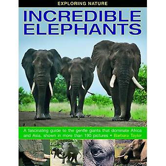 Exploring Nature - Incredible Elephants - A Fascinating Guide to the Ge