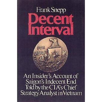 Decent Interval An Insiders Account of Saigons Indecent End Told by the CIAs Chief Strategy Analyst in Vietnam by Snepp & Frank