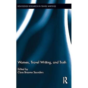 Women Travel Writing and Truth by Saunders & Clare Broome