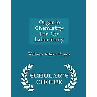 Organic Chemistry for the Laboratory  Scholars Choice Edition by Noyes & William Albert