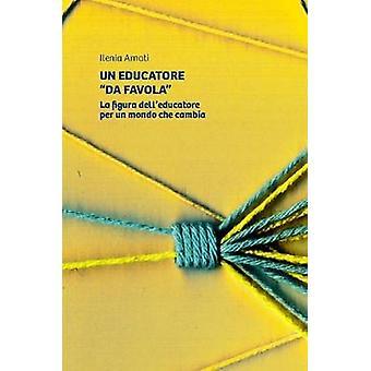 Un Educatore Da Favola. La Figura Delleducatore Per Un Mondo Che Cambia by Amati & Ilenia
