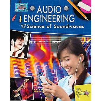 Audio Engineering and the Science of Soundwaves by Anne Rooney - 9780