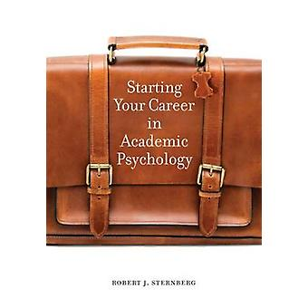 Starting Your Career in Academic Psychology by Robert J. Sternberg -