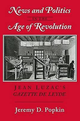 News and Politics in the Age of Revolution - Jean Luzac's Gazette de L