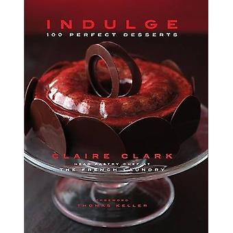 Indulge - 100 Perfect Desserts by Claire Clark - Thomas Keller - 97815
