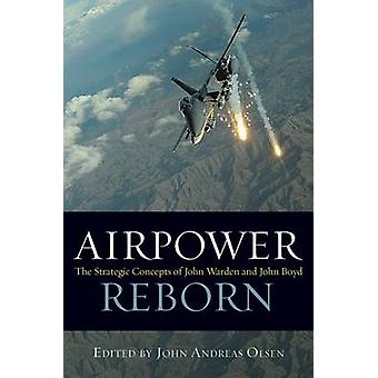 Airpower Reborn - The Strategic Concepts of John Warden and John Boyd