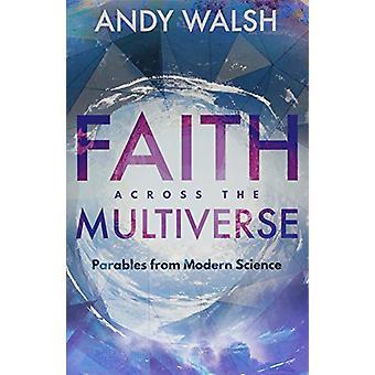 Faith Across the Multiverse - Parables From Modern Science by Faith Ac