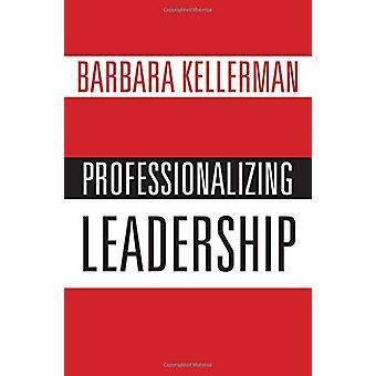 Professionalizing Leadership by Barbara Kellerman - 9780190695781 Book