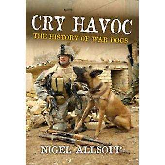Cry Havoc - The History of Military War Dogs by Nigel Allsopp - 978174