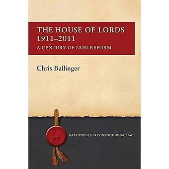 The House of Lords 1911-2011 - A Century of Non-Reform by Chris Ballin
