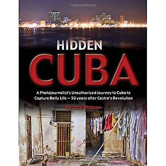 Hidden Cuba: A Photojournalist's Unauthorized Journey to Cuba to Capture Daily Life: 50 Years After Castro's Revolution