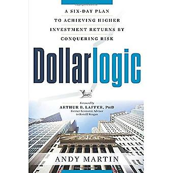 Dollarlogic: A Six-Day Plan to Achieving Investment Returns by Conquering Risk