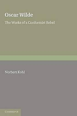 Oscar Wilde The Works of a Conformist Rebel by Kohl & Norbert