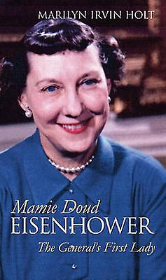 Mamie Doud Eisenhower The Generals First Lady by Holt & Marilyn Irvin