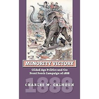 Minority Victory Gilded Age Politics and the Front Porch Campaign of 1888 by Calhoun & Charles W.