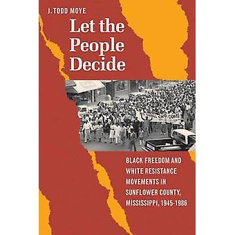 Let the People Decide Black Freedom and White Resistance Movements in Sunflower County Mississippi 19451986 by Moye & J. Todd