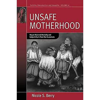 Unsafe Motherhood Mayan Maternal Mortality and Subjectivity in PostWar Guatemala by Berry & Nicole S.