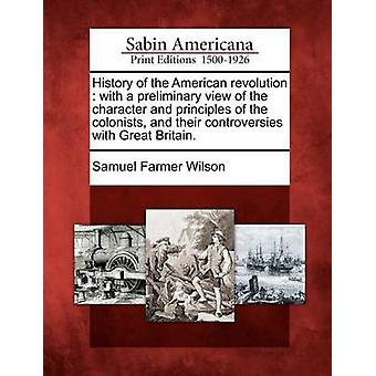 History of the American revolution  with a preliminary view of the character and principles of the colonists and their controversies with Great Britain. by Wilson & Samuel Farmer