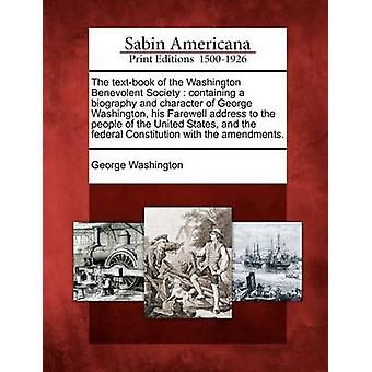 The textbook of the Washington Benevolent Society  containing a biography and character of George Washington his Farewell address to the people of the United States and the federal Constitution wi by Washington & George