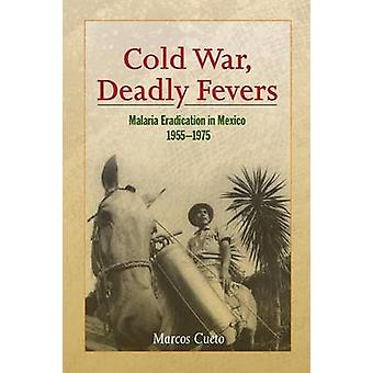 Cold War Deadly Fevers Malaria Eradication in Mexico 19551975 by Cueto & Marcos