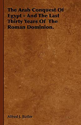The Arab Conquest of Egypt  And the Last Thirty Years of the Rohomme Dominion. by Butler & Alfrouge J.