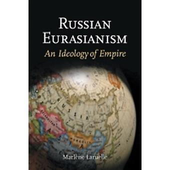 Russian Eurasianism An Ideology of Empire by Laruelle & Marlene