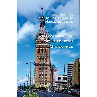 Bibliography of Metropolitan Milwaukee by Ann M. Graf - Amanda I. Sel