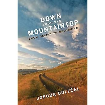 Down from the Mountaintop - From Belief to Belonging by Joshua Dolezal