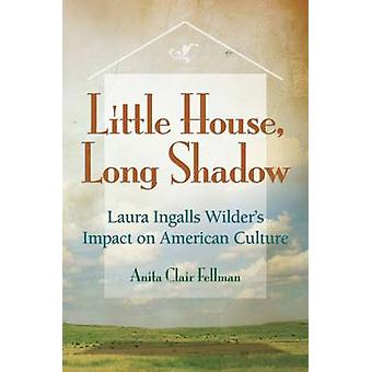 Little House - Long Shadow - Laura Ingalls Wilder's Impact on American