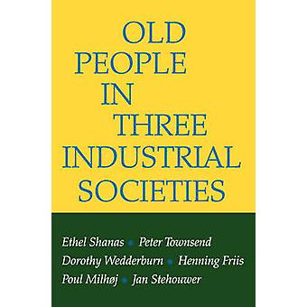 Old People in Three Industrial Societies (New edition) by Ethel Shana