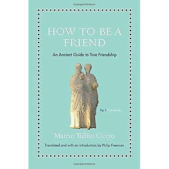 Comment être un ami: un ancien Guide de vraie amitié (la sagesse antique pour les lecteurs modernes)