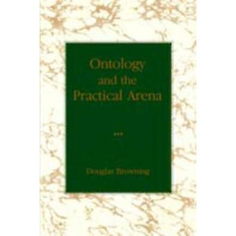Ontology and the Practical Arena by Browning & Douglas