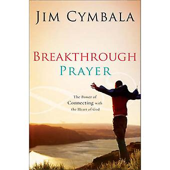 Breakthrough Prayer The Secret of Receiving What You Need from God by Cymbala & Jim