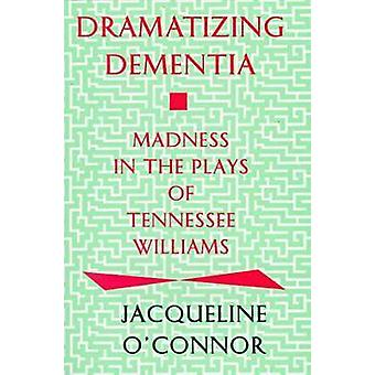 Dramatizing Dementia Madness In The Plays Of Tennessee Williams by OConnor & Jacqueline