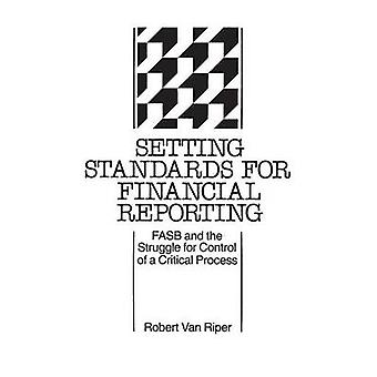 Setting Standards for Financial Reporting FASB and the Struggle for Control of a Critical Process by Van Riper & Robert