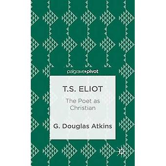 T.S. Eliot The Poet as Christian by Atkins & G. Douglas