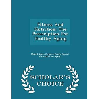 Fitness And Nutrition The Prescription For Healthy Aging  Scholars Choice Edition by United States Congress Senate Special Co