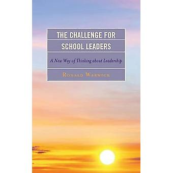 The Challenge for School Leaders A New Way of Thinking about Leadership by Warwick & Ronald