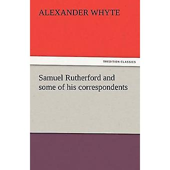 Samuel Rutherford and Some of His Correspondents by Whyte & Alexander