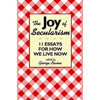 The Joy of Secularism - 11 Essays for How We Live Now by George Levine