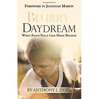 Blurry Daydream - When Faith Feels Like Make Believe by Anthony J Does