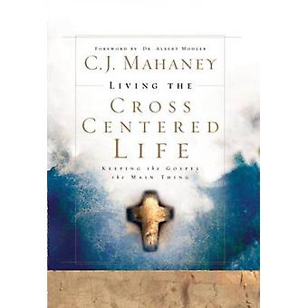 Living the Cross Centered Life - Keeping the Gospel the Main Thing by