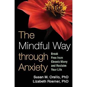 The Mindful Way Through Anxiety - Break Free from Chronic Worry and Re