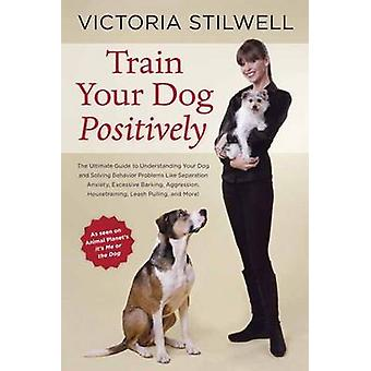 Train Your Dog Positively - Understand Your Dog and Solve Common Behav