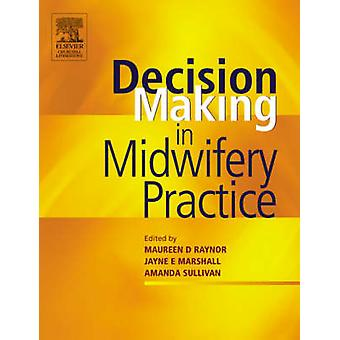 Decisionmaking in Midwifery Practice by Maureen D. Raynor & Jayne E. Marshall & Amanda Sullivan