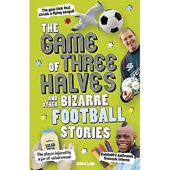 The Game of Three Halves - and Other Bizarre Football Stories by Rober